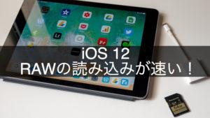 iOS 12リリースでiPhoneとiPadのRAWデータの読み込みが速い